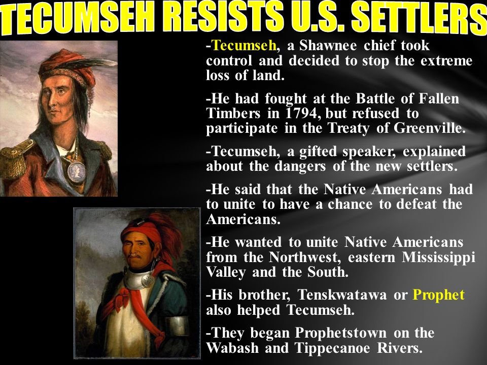 -Tecumseh, a Shawnee chief took control and decided to stop the extreme loss of land. -He had fought at the Battle of Fallen Timbers in 1794, but refu