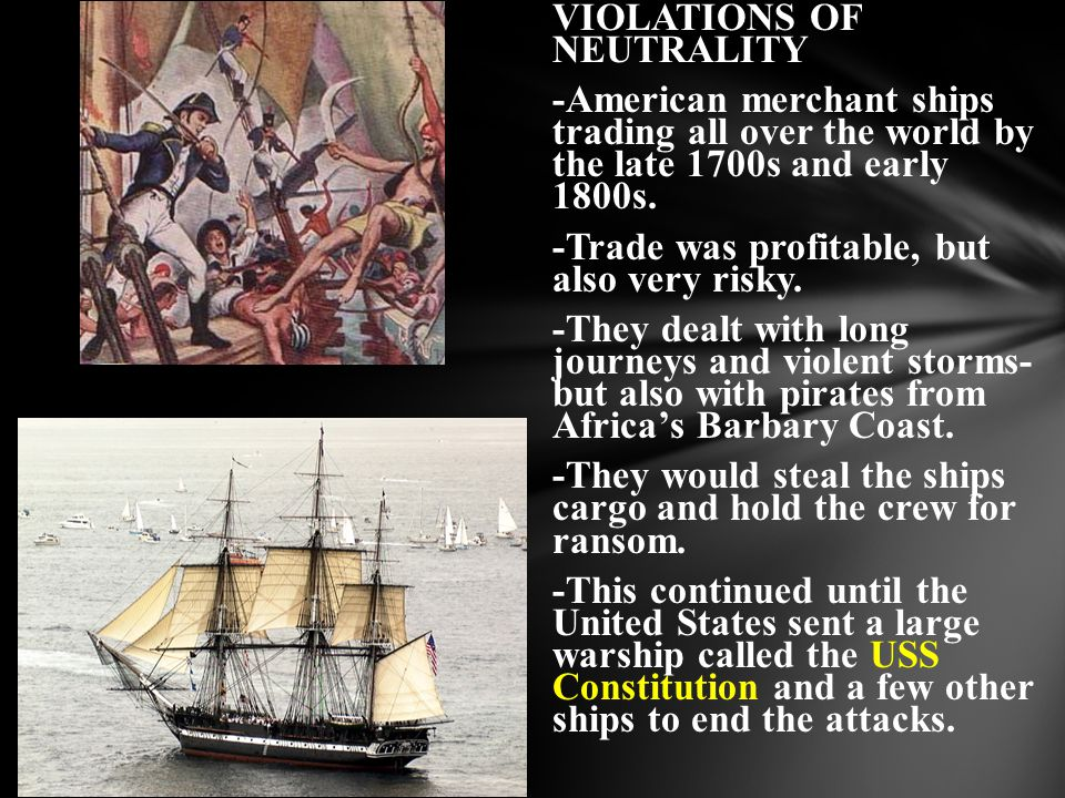 VIOLATIONS OF NEUTRALITY -American merchant ships trading all over the world by the late 1700s and early 1800s. -Trade was profitable, but also very r