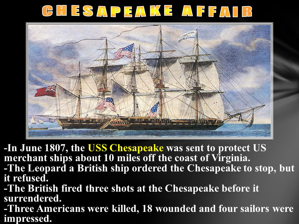 -In June 1807, the USS Chesapeake was sent to protect US merchant ships about 10 miles off the coast of Virginia. -The Leopard a British ship ordered