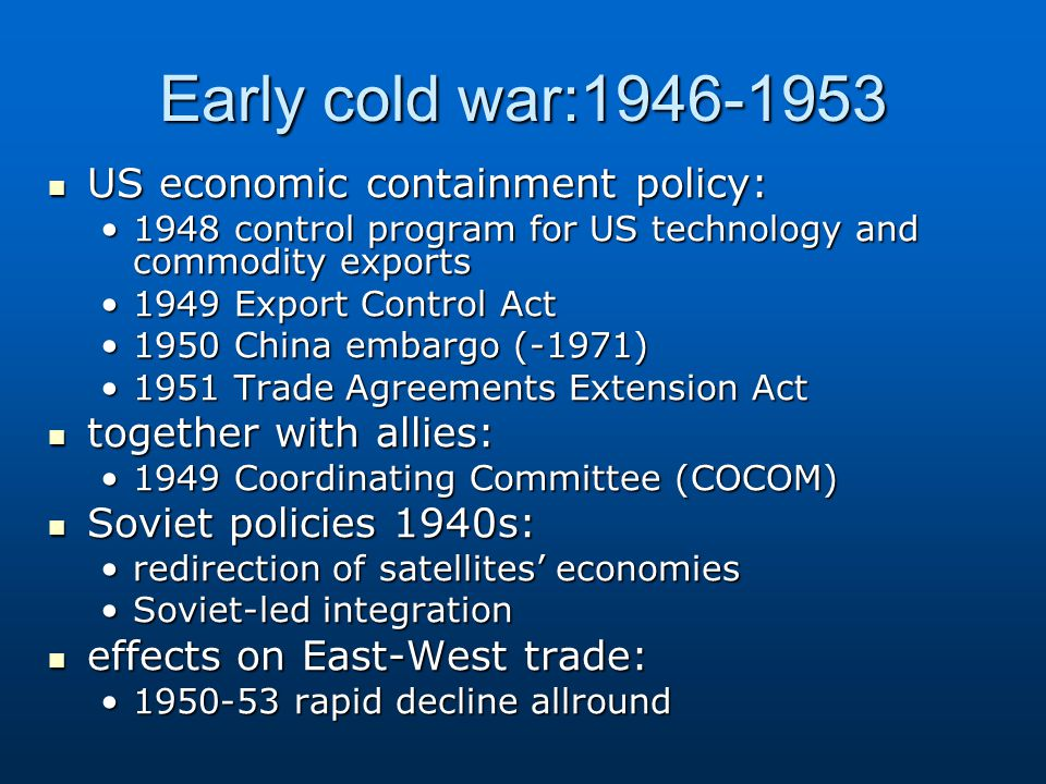 Early cold war:1946-1953 US economic containment policy: US economic containment policy: 1948 control program for US technology and commodity exports1948 control program for US technology and commodity exports 1949 Export Control Act1949 Export Control Act 1950 China embargo (-1971)1950 China embargo (-1971) 1951 Trade Agreements Extension Act1951 Trade Agreements Extension Act together with allies: together with allies: 1949 Coordinating Committee (COCOM)1949 Coordinating Committee (COCOM) Soviet policies 1940s: Soviet policies 1940s: redirection of satellites' economiesredirection of satellites' economies Soviet-led integrationSoviet-led integration effects on East-West trade: effects on East-West trade: 1950-53 rapid decline allround1950-53 rapid decline allround
