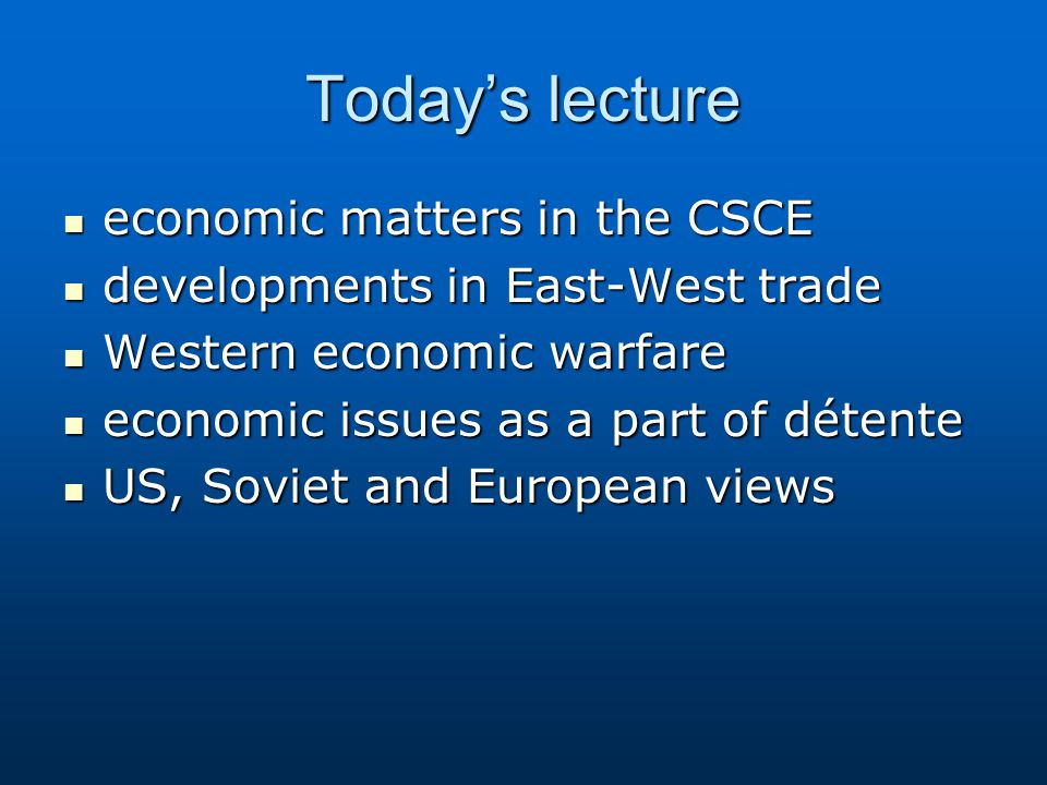 Today's lecture economic matters in the CSCE economic matters in the CSCE developments in East-West trade developments in East-West trade Western economic warfare Western economic warfare economic issues as a part of détente economic issues as a part of détente US, Soviet and European views US, Soviet and European views