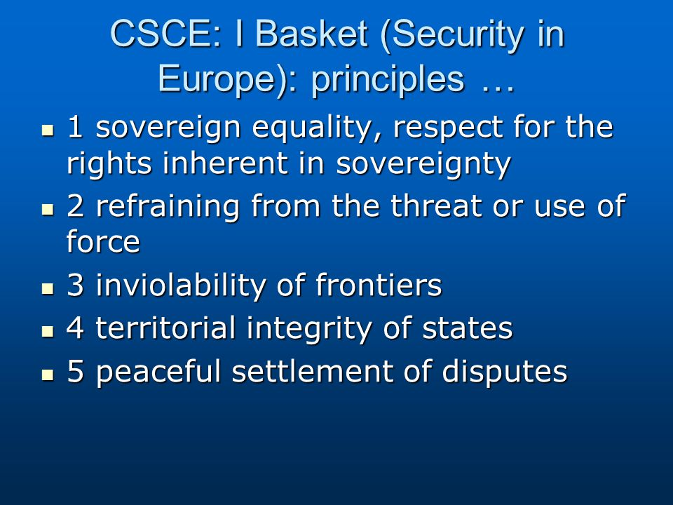 … I Basket principles 6 non-intervention in internal affairs 6 non-intervention in internal affairs 7 respect for human rights and fundamental freedoms, including the freedom for thought, conscience, religion or belief 7 respect for human rights and fundamental freedoms, including the freedom for thought, conscience, religion or belief 8 equal rights and self-determination of peoples 8 equal rights and self-determination of peoples 9 cooperation among states 9 cooperation among states 10 fulfilment in good faith obligations under international law 10 fulfilment in good faith obligations under international law