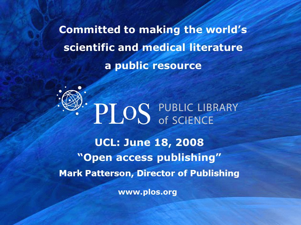 """www.plos.org UCL: June 18, 2008 """"Open access publishing"""" Mark Patterson, Director of Publishing Committed to making the world's scientific and medical"""
