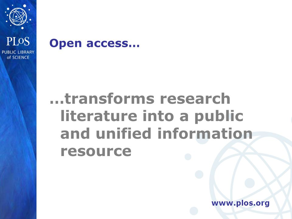 www.plos.org Open access… …transforms research literature into a public and unified information resource