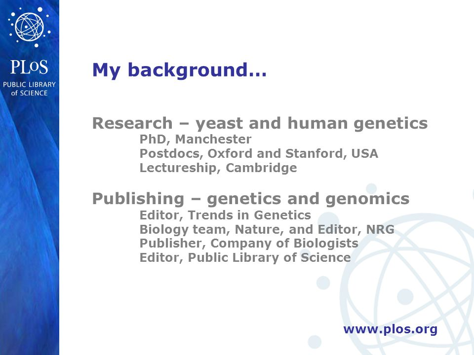 www.plos.org My background… Research – yeast and human genetics PhD, Manchester Postdocs, Oxford and Stanford, USA Lectureship, Cambridge Publishing – genetics and genomics Editor, Trends in Genetics Biology team, Nature, and Editor, NRG Publisher, Company of Biologists Editor, Public Library of Science