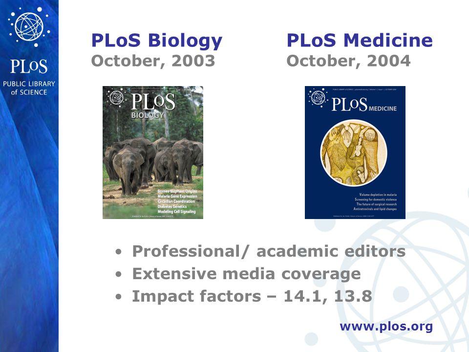 www.plos.org PLoS Biology October, 2003 Professional/ academic editors Extensive media coverage Impact factors – 14.1, 13.8 PLoS Medicine October, 2004