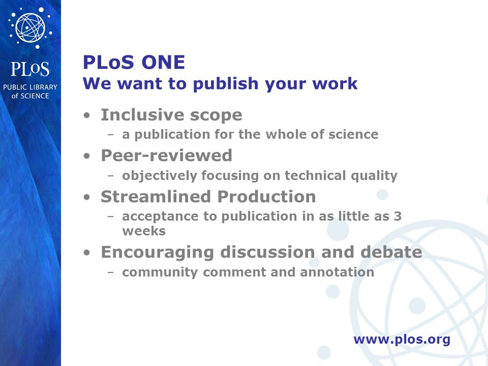 www.plos.org PLoS ONE We want to publish your work Inclusive scope –a publication for the whole of science Peer-reviewed –objectively focusing on tech