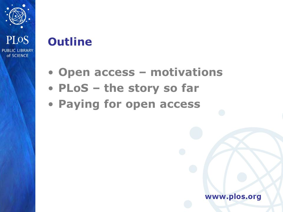 www.plos.org Outline Open access – motivations PLoS – the story so far Paying for open access