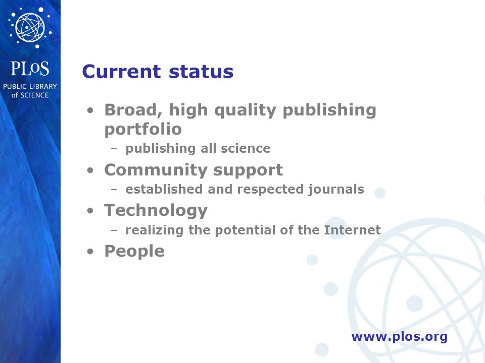 Current status Broad, high quality publishing portfolio –publishing all science Community support –established and respected journals Technology –realizing the potential of the Internet People
