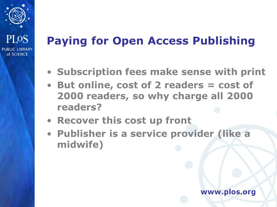 www.plos.org Paying for Open Access Publishing Subscription fees make sense with print But online, cost of 2 readers = cost of 2000 readers, so why charge all 2000 readers.