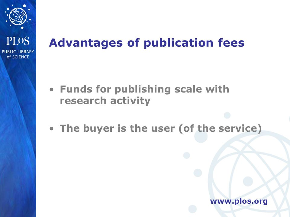 www.plos.org Advantages of publication fees Funds for publishing scale with research activity The buyer is the user (of the service)