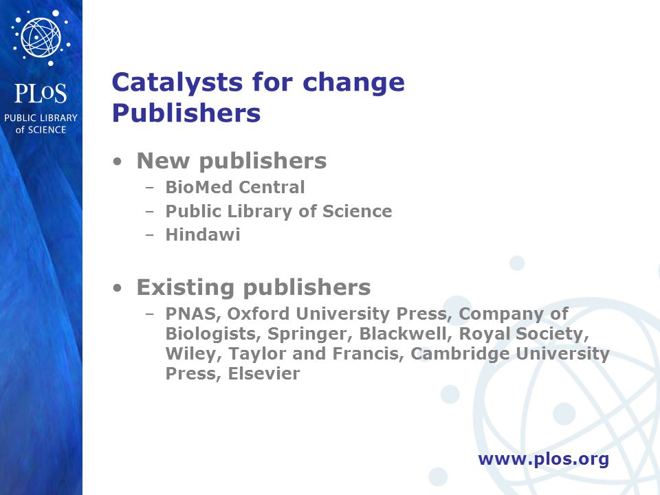 www.plos.org Catalysts for change Publishers New publishers –BioMed Central –Public Library of Science –Hindawi Existing publishers –PNAS, Oxford Univ