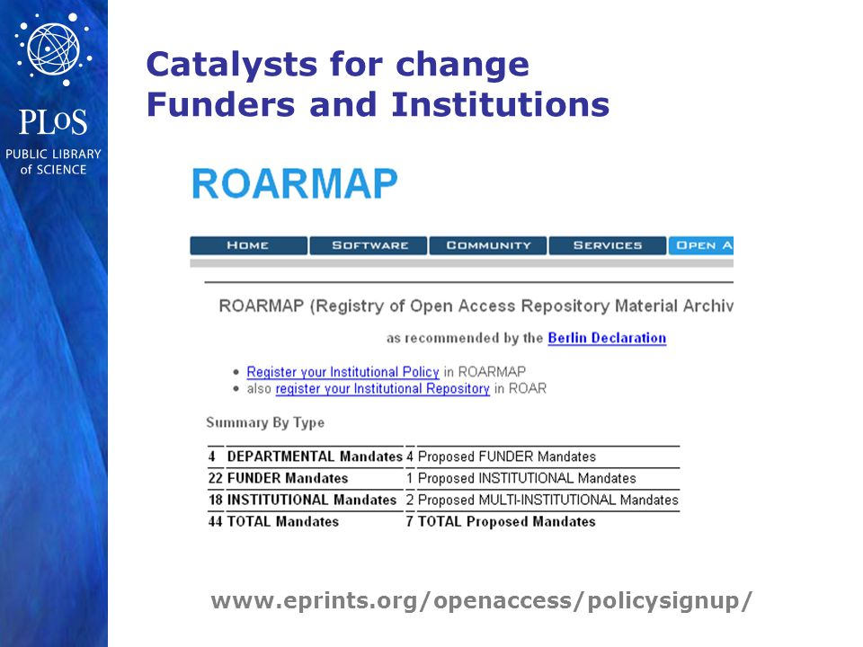 www.plos.org Catalysts for change Funders and Institutions www.eprints.org/openaccess/policysignup/