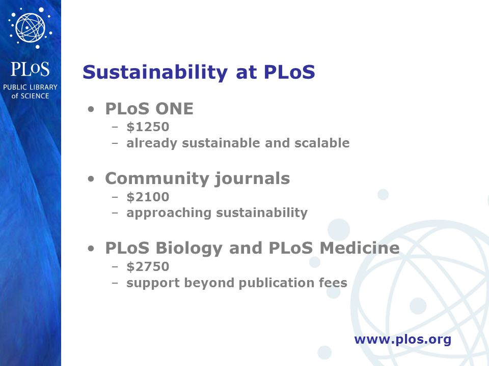 Sustainability at PLoS PLoS ONE –$1250 –already sustainable and scalable Community journals –$2100 –approaching sustainability PLoS Biology and PLoS Medicine –$2750 –support beyond publication fees