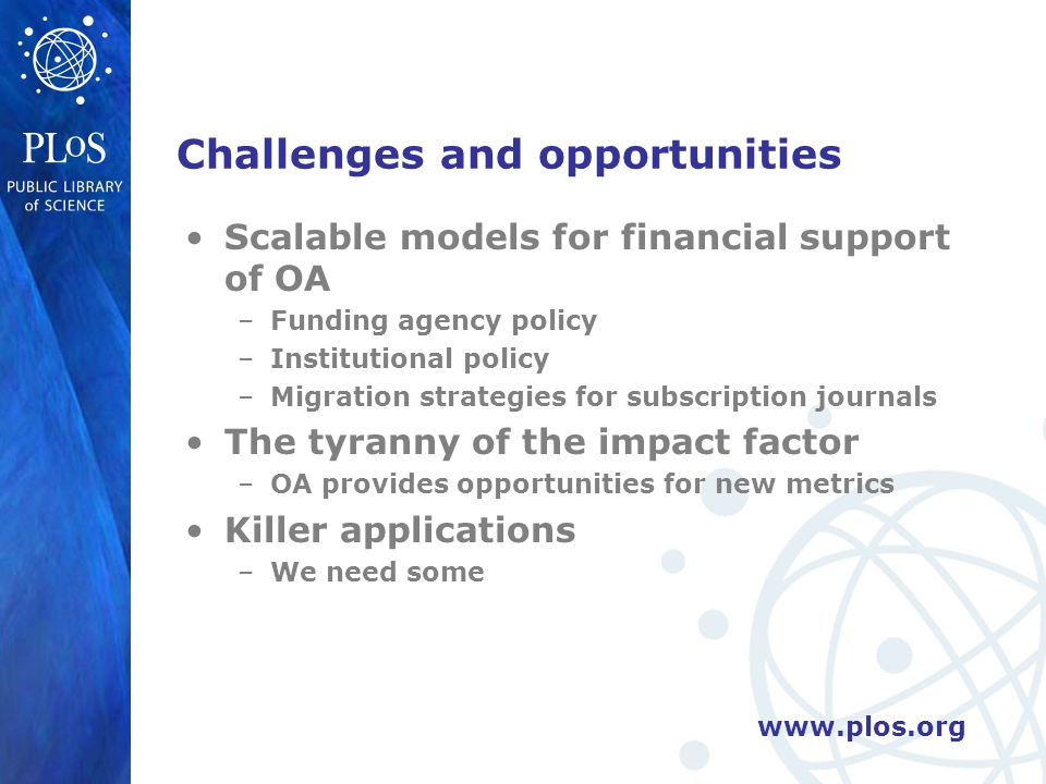 www.plos.org Challenges and opportunities Scalable models for financial support of OA –Funding agency policy –Institutional policy –Migration strategies for subscription journals The tyranny of the impact factor –OA provides opportunities for new metrics Killer applications –We need some