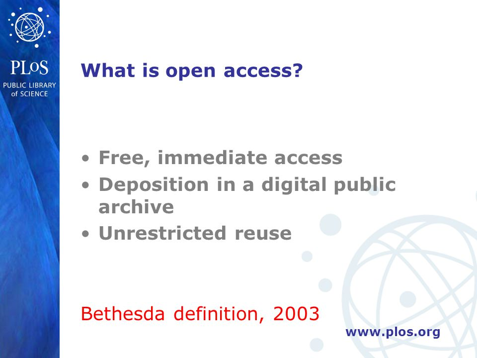 www.plos.org What is open access? Free, immediate access Deposition in a digital public archive Unrestricted reuse Bethesda definition, 2003