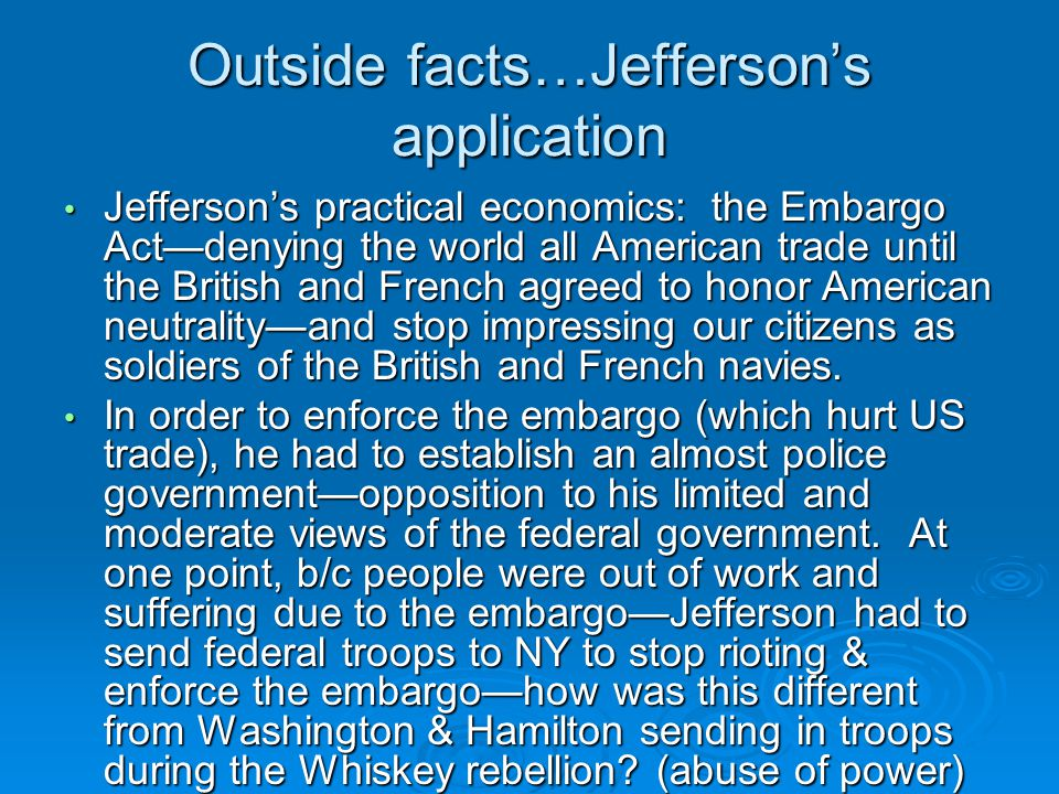 Outside facts…Jefferson's application Jefferson's practical economics: the Embargo Act—denying the world all American trade until the British and French agreed to honor American neutrality—and stop impressing our citizens as soldiers of the British and French navies.