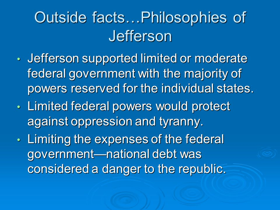 Outside facts…Philosophies of Jefferson Jefferson supported limited or moderate federal government with the majority of powers reserved for the individual states.