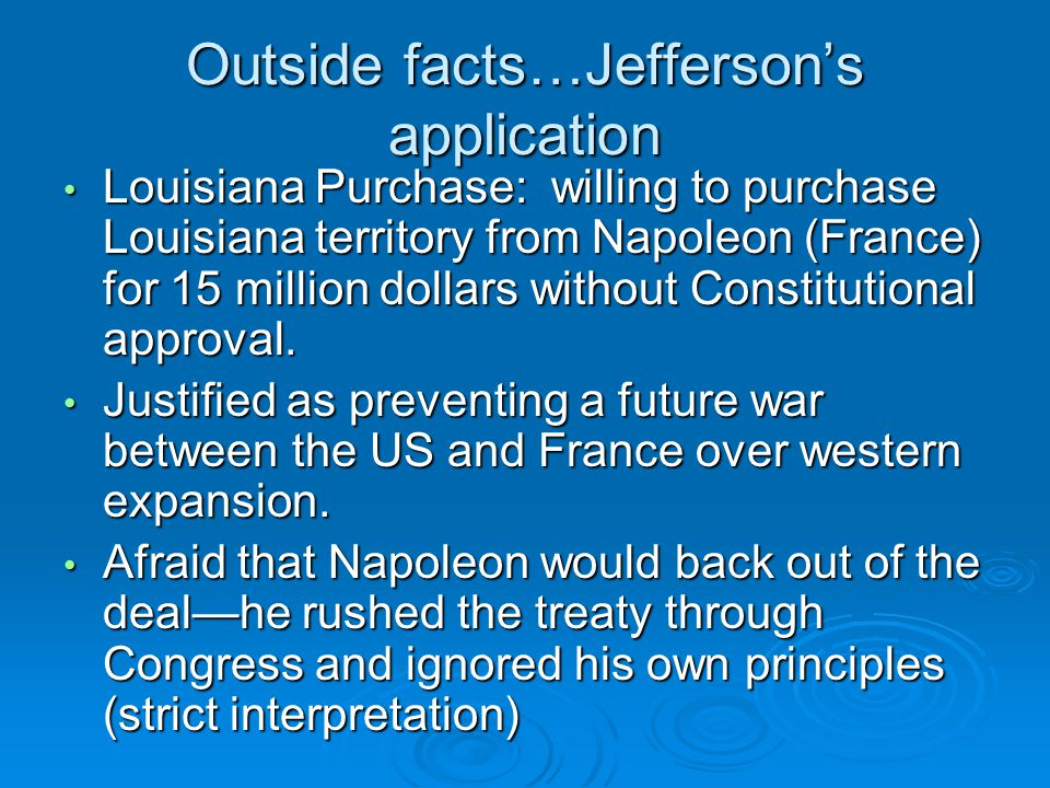 Outside facts…Jefferson's application Louisiana Purchase: willing to purchase Louisiana territory from Napoleon (France) for 15 million dollars without Constitutional approval.