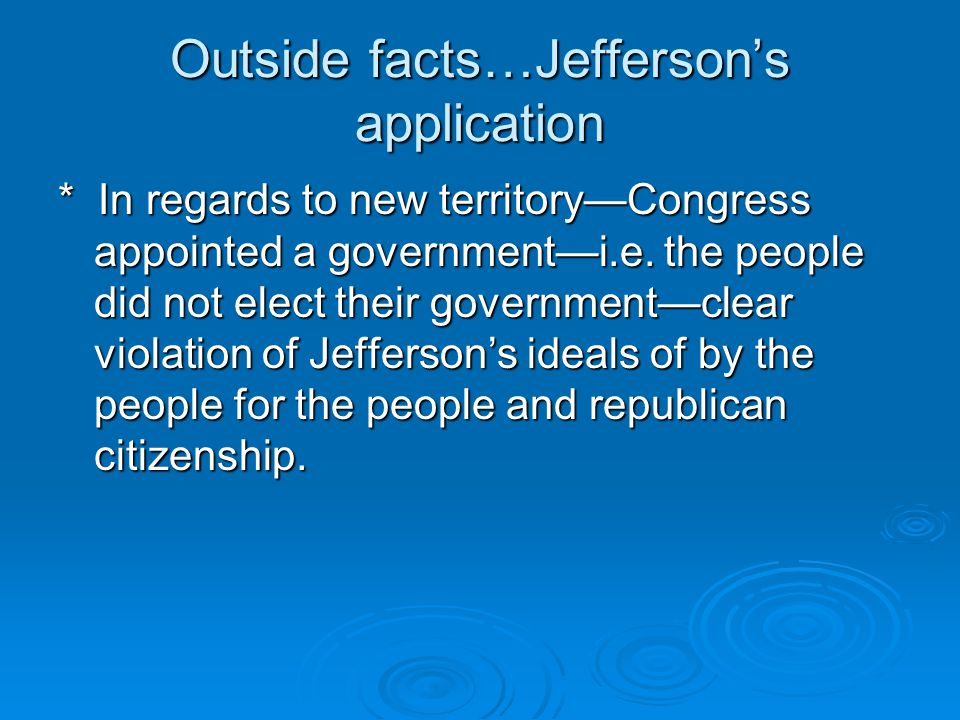 Outside facts…Jefferson's application * In regards to new territory—Congress appointed a government—i.e.