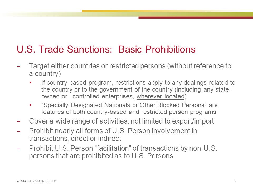 © 2014 Baker & McKenzie LLP 5 U.S. Trade Sanctions: Basic Prohibitions ‒ Target either countries or restricted persons (without reference to a country