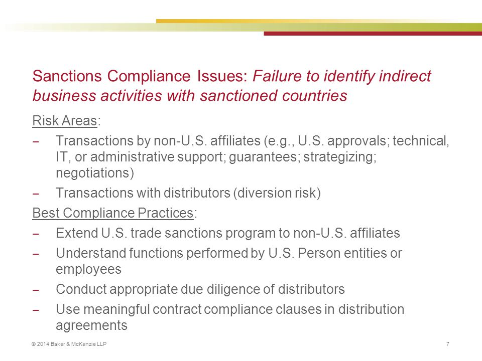 © 2014 Baker & McKenzie LLP 7 Sanctions Compliance Issues: Failure to identify indirect business activities with sanctioned countries Risk Areas: ‒ Transactions by non-U.S.