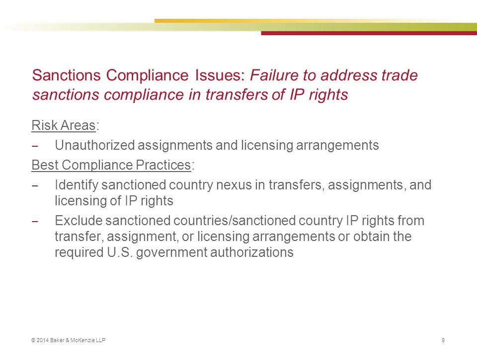 © 2014 Baker & McKenzie LLP 9 Sanctions Compliance Issues: Failure to address trade sanctions compliance in transfers of IP rights Risk Areas: ‒ Unaut