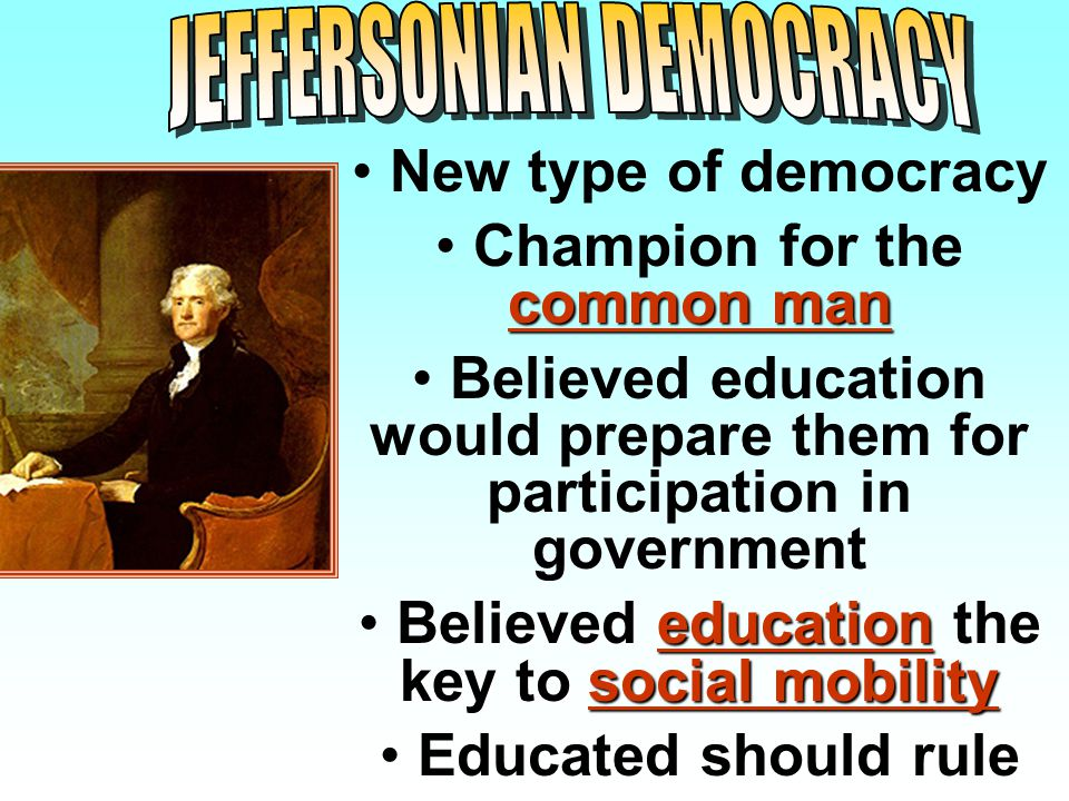 New type of democracy common man Champion for the common man Believed education would prepare them for participation in government Believed education