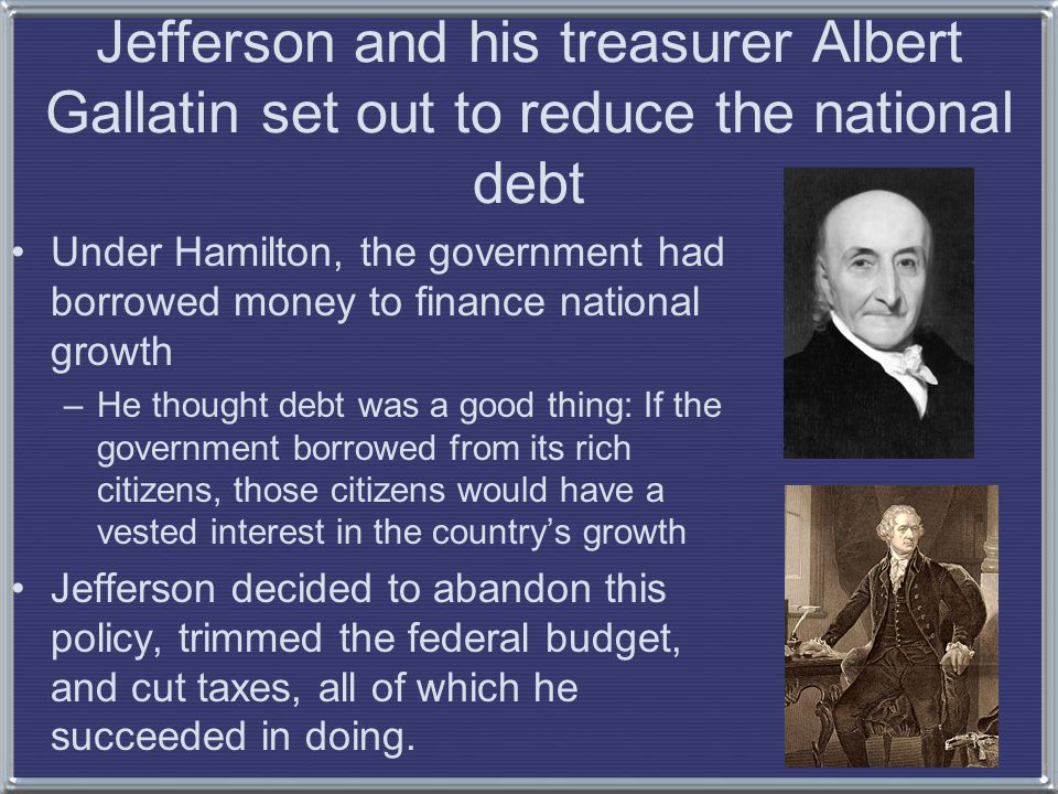 Jefferson and his treasurer Albert Gallatin set out to reduce the national debt Under Hamilton, the government had borrowed money to finance national