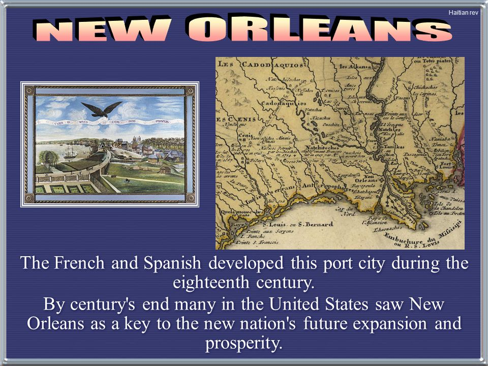Haitian rev The French and Spanish developed this port city during the eighteenth century. By century's end many in the United States saw New Orleans