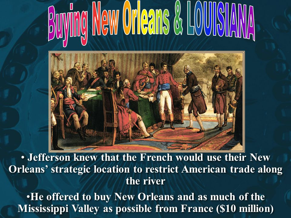 Jefferson knew that the French would use their New Orleans' strategic location to restrict American trade along the river He offered to buy New Orlean