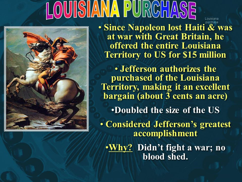 Louisiana purchase Since Napoleon lost Haiti & was at war with Great Britain, he offered the entire Louisiana Territory to US for $15 million Jefferso