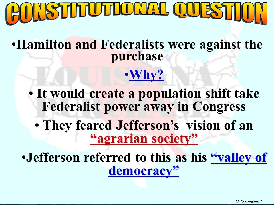 LP Constitutional ? Hamilton and Federalists were against the purchase Why? It would create a population shift take Federalist power away in Congress