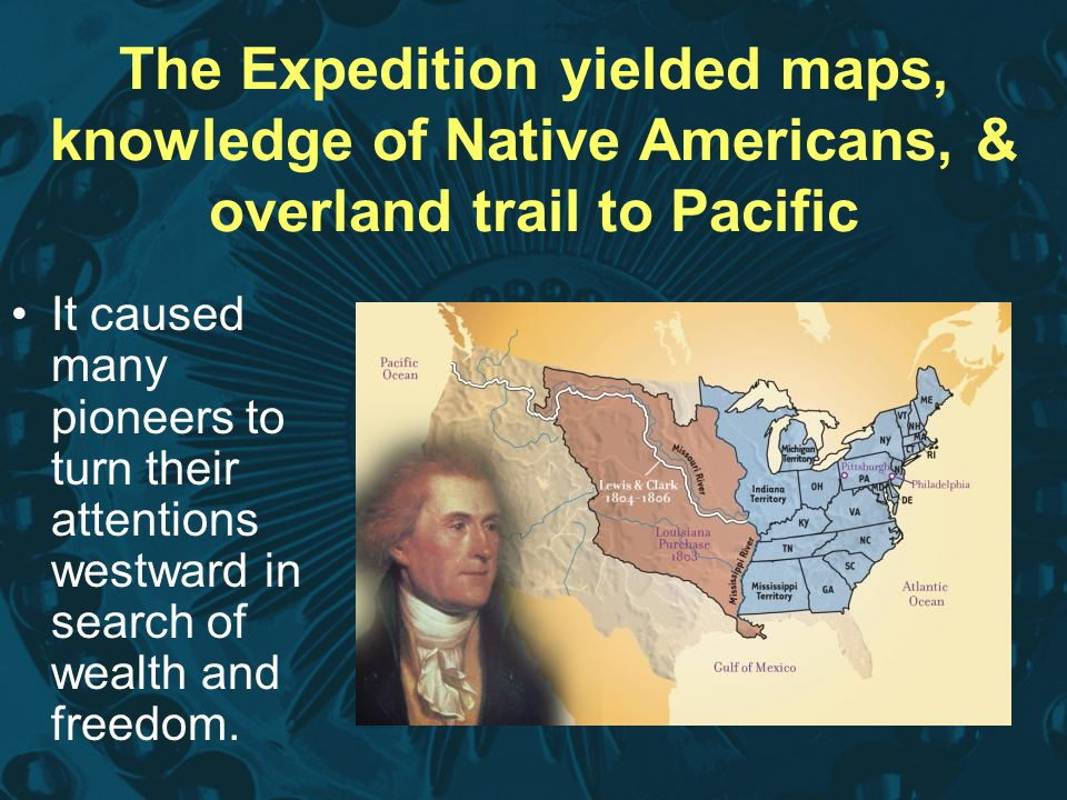 The Expedition yielded maps, knowledge of Native Americans, & overland trail to Pacific It caused many pioneers to turn their attentions westward in s
