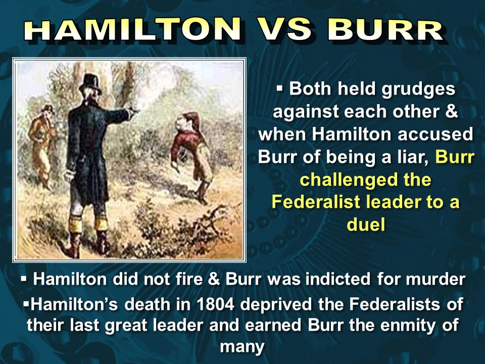  Both held grudges against each other & when Hamilton accused Burr of being a liar, Burr challenged the Federalist leader to a duel  Hamilton did no