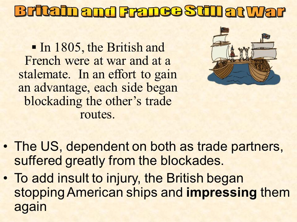 In 1805, the British and French were at war and at a stalemate. In an effort to gain an advantage, each side began blockading the other's trade rout