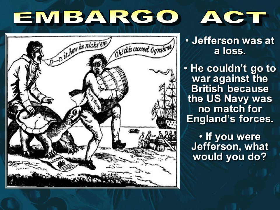 Jefferson was at a loss. He couldn't go to war against the British because the US Navy was no match for England's forces. If you were Jefferson, what