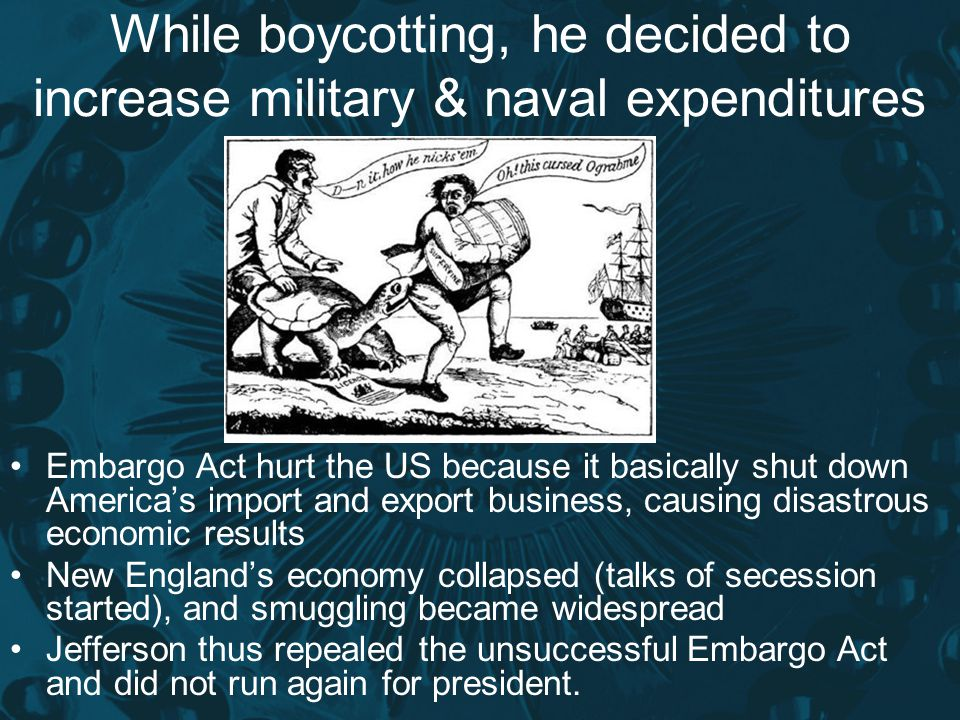 While boycotting, he decided to increase military & naval expenditures Embargo Act hurt the US because it basically shut down America's import and exp