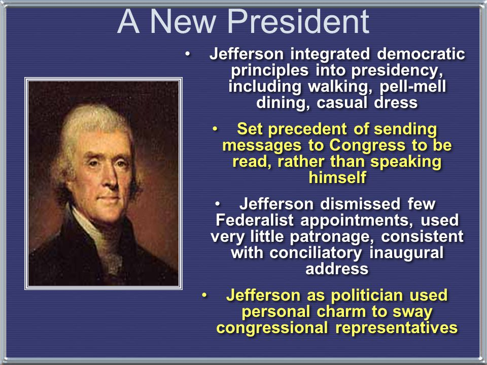 Jefferson integrated democratic principles into presidency, including walking, pell-mell dining, casual dress Set precedent of sending messages to Con