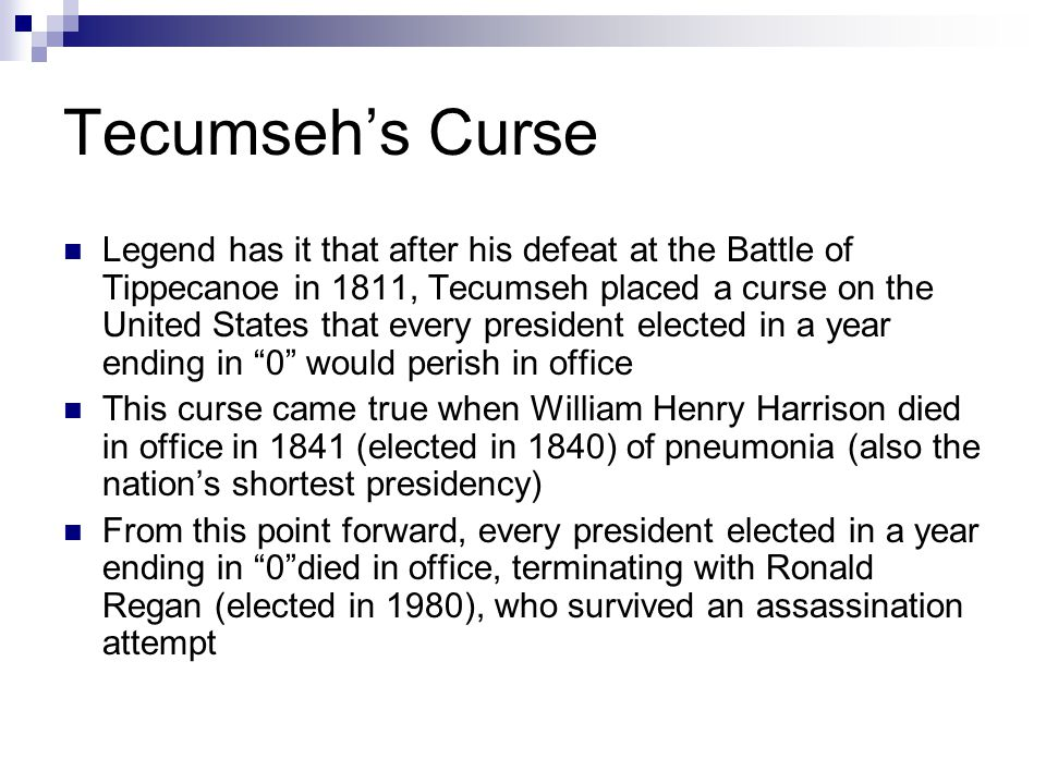 Tecumseh's Curse Legend has it that after his defeat at the Battle of Tippecanoe in 1811, Tecumseh placed a curse on the United States that every pres