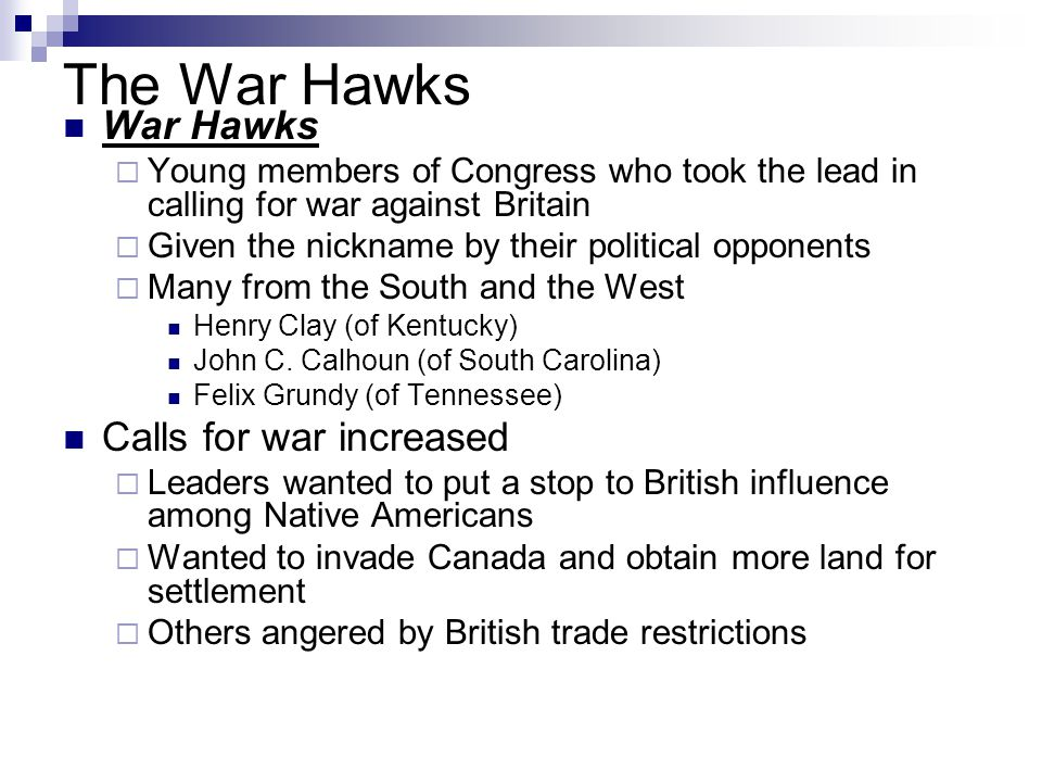 The War Hawks War Hawks  Young members of Congress who took the lead in calling for war against Britain  Given the nickname by their political oppon