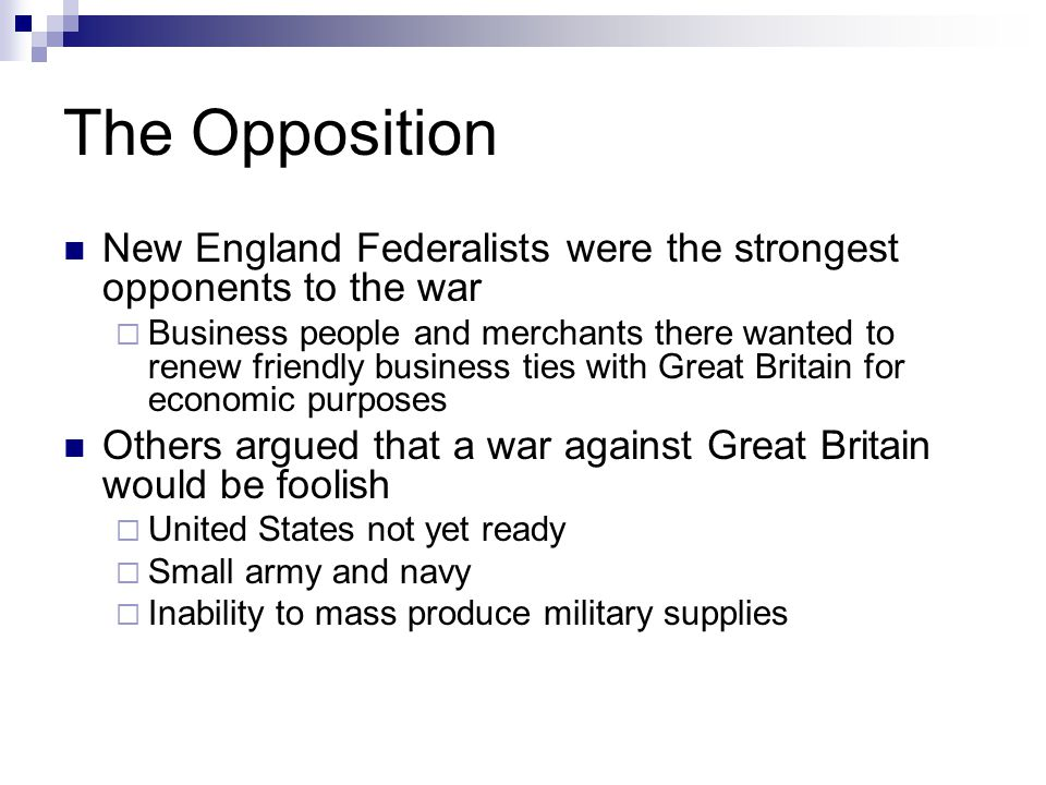 The Opposition New England Federalists were the strongest opponents to the war  Business people and merchants there wanted to renew friendly business