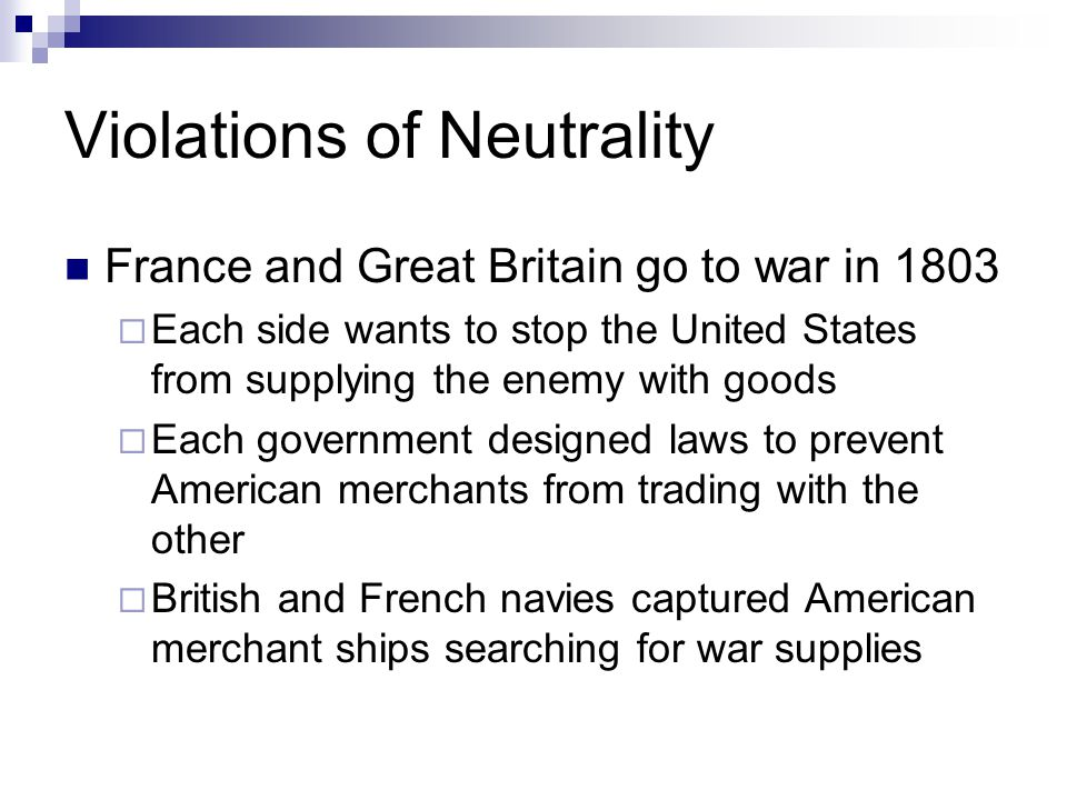 Violations of Neutrality France and Great Britain go to war in 1803  Each side wants to stop the United States from supplying the enemy with goods 