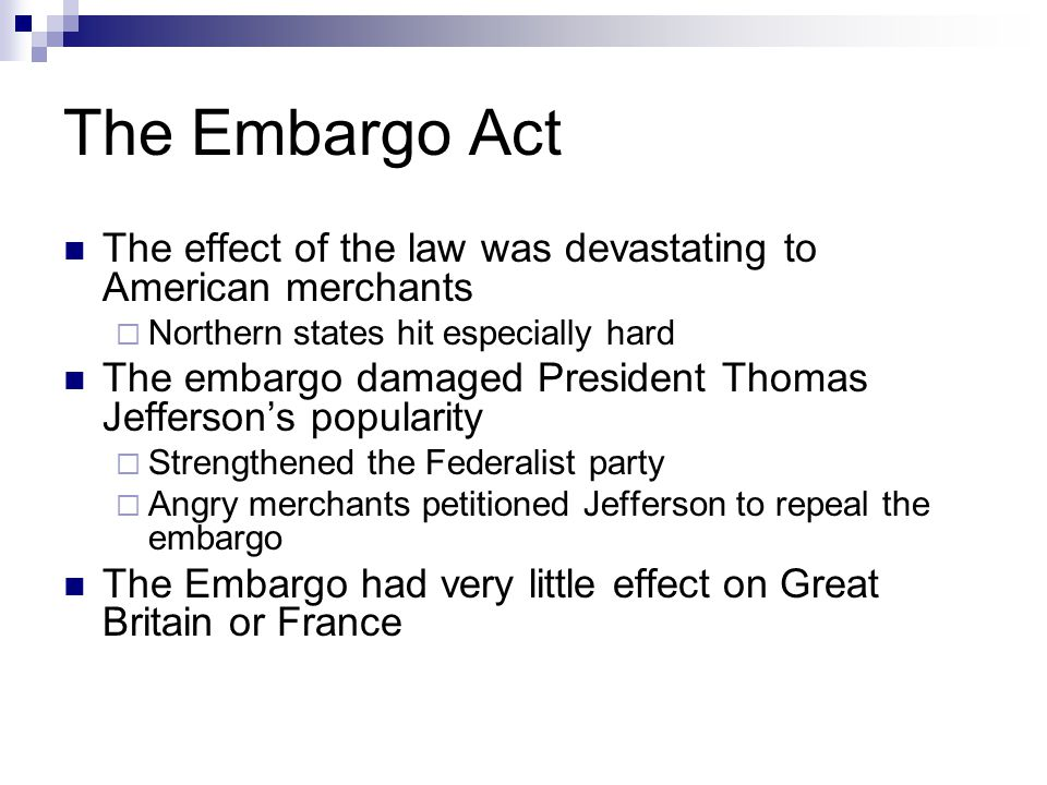 The Embargo Act The effect of the law was devastating to American merchants  Northern states hit especially hard The embargo damaged President Thomas