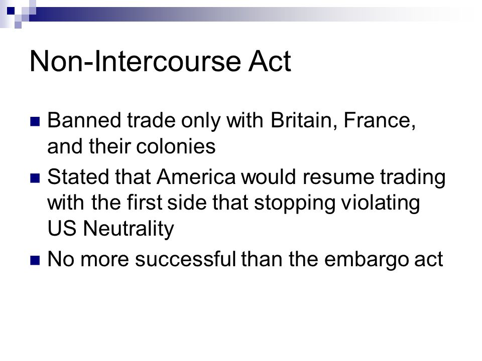 Non-Intercourse Act Banned trade only with Britain, France, and their colonies Stated that America would resume trading with the first side that stopp