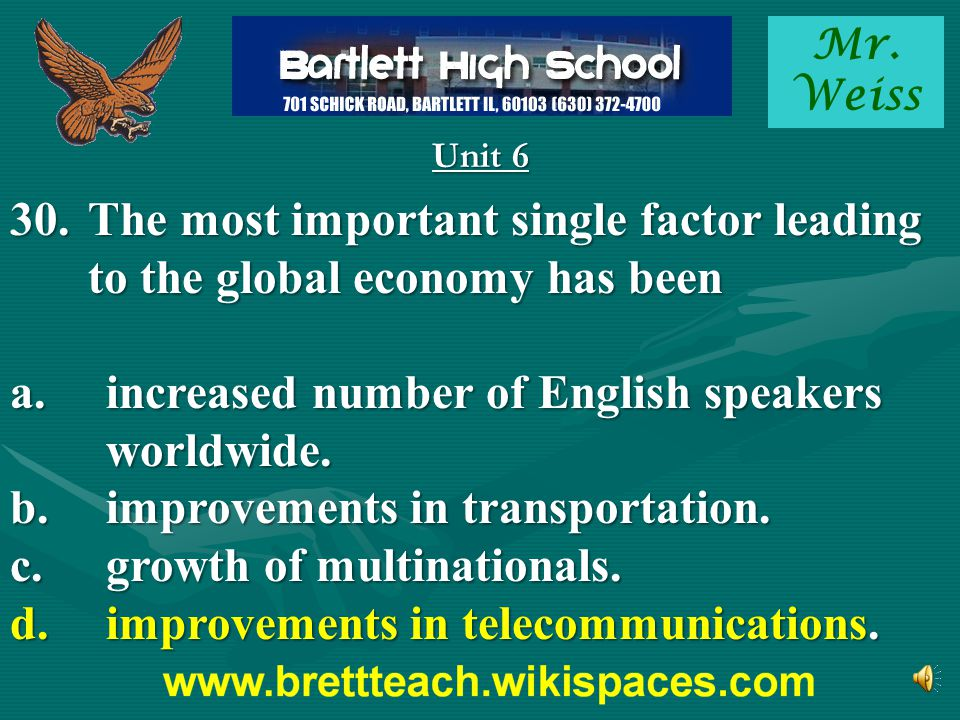 Mr. Weiss Unit 6 30.The most important single factor leading to the global economy has been a.increased number of English speakers worldwide. b.improv
