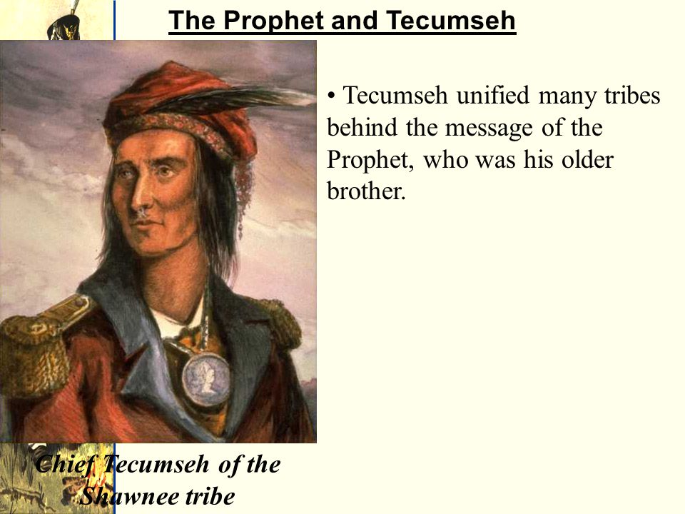 Chief Tecumseh of the Shawnee tribe The Prophet and Tecumseh Tecumseh unified many tribes behind the message of the Prophet, who was his older brother.