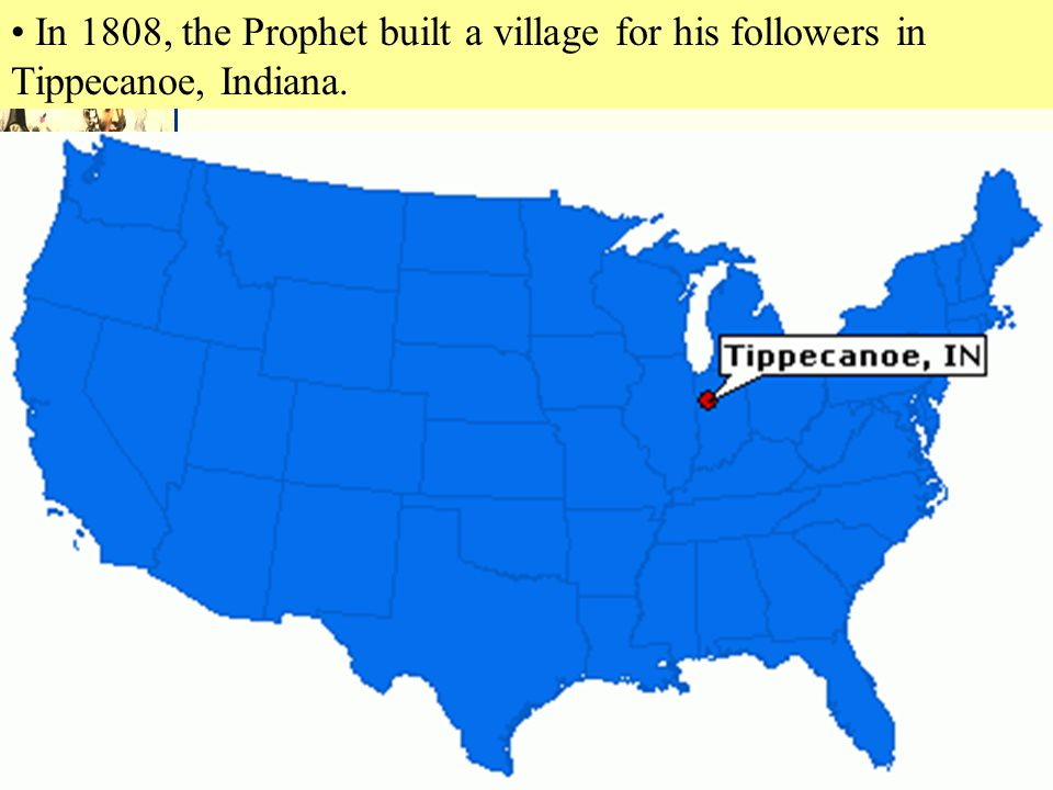 In 1808, the Prophet built a village for his followers in Tippecanoe, Indiana.