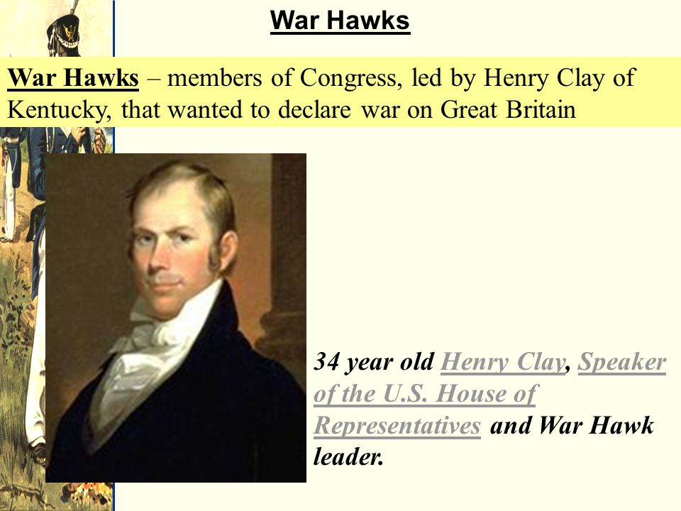 War Hawks 34 year old Henry Clay, Speaker of the U.S.