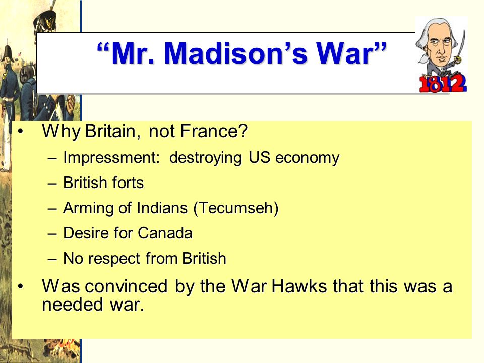 Mr. Madison's War Why Britain, not France Why Britain, not France.